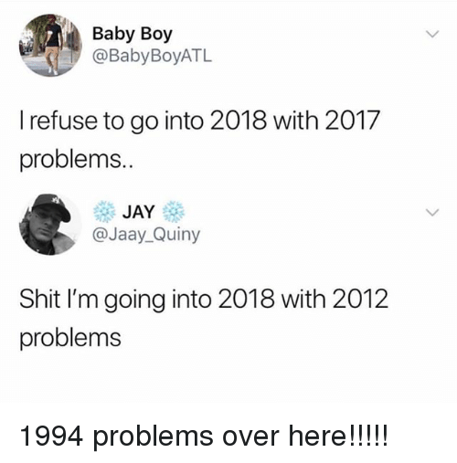 Jay, Shit, and Girl Memes: Baby Boy  @BabyBoyATL  I refuse to go into 2018 with 2017  problems.  JAY  @Jaay_Quiny  Shit I'm going into 2018 with 2012  problems 1994 problems over here!!!!!