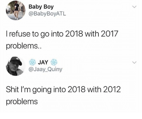 Funny, Jay, and Shit: Baby Boy  @BabyBoyATL  I refuse to go into 2018 with 2017  problems.  JAY  @Jaay_Quiny  Shit I'm going into 2018 with 2012  problems