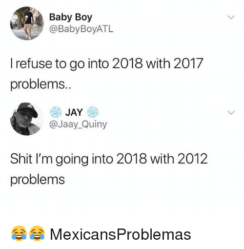 Jay, Memes, and Shit: Baby Boy  @BabyBoyATL  I refuse to go into 2018 with 2017  problems.  JAY  @Jaay_Quiny  Shit I'm going into 2018 with 2012  problems 😂😂 MexicansProblemas