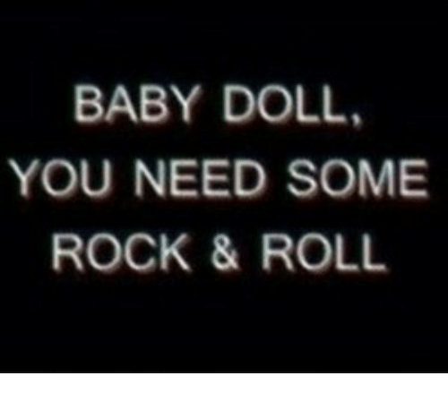 Baby, Rock, and You: BABY DOLL.  YOU NEED SOME  ROCK & ROLL