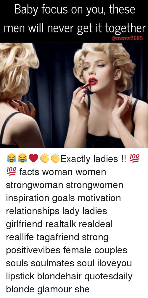 Facts, Goals, and Memes: Baby focus on you, these  men will never get it together  @mmw2685 😂😂❤️👏👏Exactly ladies !! 💯💯 facts woman women strongwoman strongwomen inspiration goals motivation relationships lady ladies girlfriend realtalk realdeal reallife tagafriend strong positivevibes female couples souls soulmates soul iloveyou lipstick blondehair quotesdaily blonde glamour she