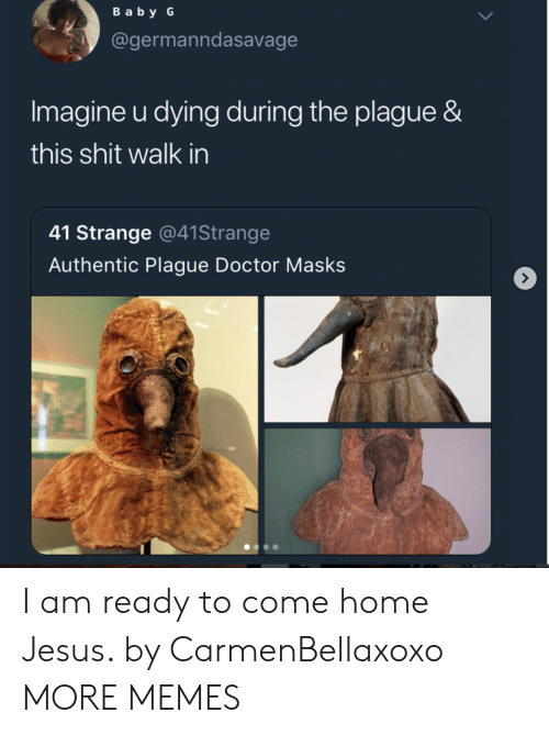 Dank, Doctor, and Jesus: Baby G  @germanndasavage  Imagine u dying during the plague &  this shit walk in  41 Strange @41Strange  Authentic Plague Doctor Masks I am ready to come home Jesus. by CarmenBellaxoxo MORE MEMES