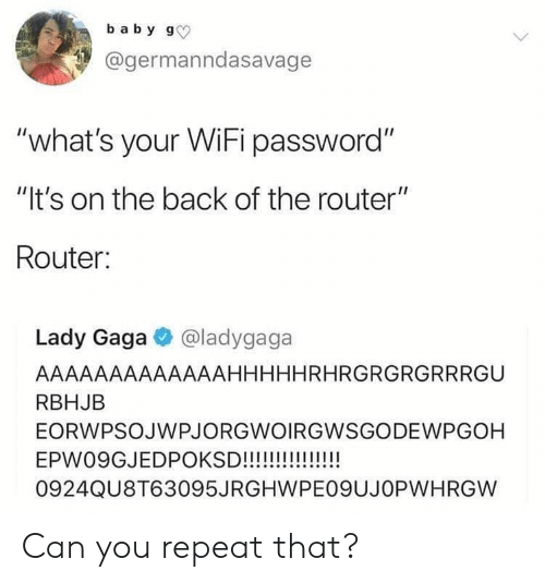 "Blackpeopletwitter, Funny, and Lady Gaga: baby g  @germanndasavage  ""what's your WiFi password""  ""It's on the back of the router""  Router:  Lady Gaga @ladygaga  AAAAAAAAAAAAAHHHHHRHRGRGRGRRRGU  RBHJB  EORWPSOJWPJORGWOIRGWSGODEWPGOH  EPW09GJEDPOKSD!!!!!!!!!!!!  0924QU8T63095JRGHWPE09UJOPWHRGW Can you repeat that?"
