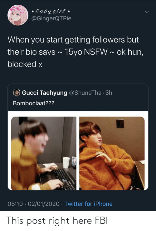 taehyung: baby girt •  @GingerQTPie  When you start getting followers but  their bio says ~ 15yo NSFW ~ ok hun,  blocked x  Gucci Taehyung @ShuneTha · 3h  Bomboclaat???  05:10 · 02/01/2020 · Twitter for iPhone This post right here FBI