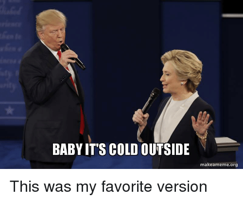 Baby, It's Cold Outside, Funny, and Cold: BABY IT'S COLD OUTSIDE  makeameme.org This was my favorite version