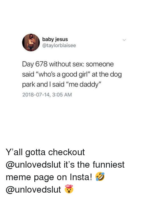 """Jesus, Meme, and Sex: baby jesus  @taylorblaisee  Day 678 without sex: someone  said """"who's a good girl"""" at the dog  park and I said """"me daddy""""  2018-07-14, 3:05 AM Y'all gotta checkout @unlovedslut it's the funniest meme page on Insta! 🤣 @unlovedslut 🤯"""