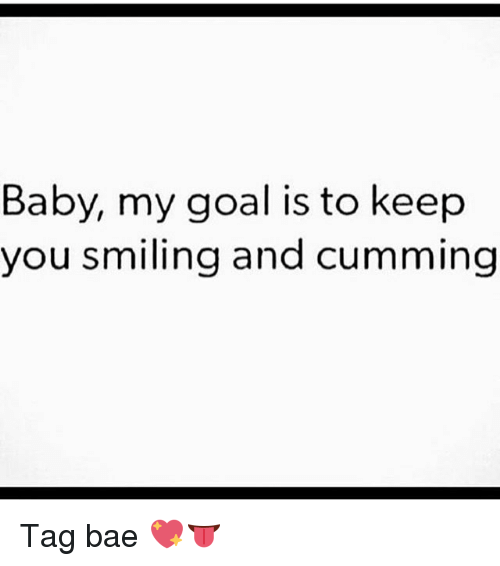 Bae, Memes, and Goal: Baby, my goal is to keep  you smiling and cumming Tag bae 💖👅