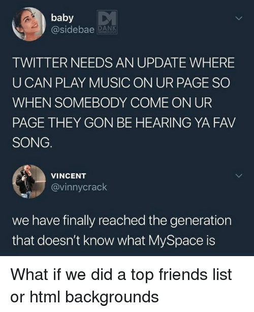 Dank, Friends, and Funny: baby  @sidebae DANK  TWITTER NEEDS AN UPDATE WHERE  U CAN PLAY MUSIC ON UR PAGE SO  WHEN SOMEBODY COME ON UR  PAGE THEY GON BE HEARING YA FAV  SONG.  VINCENT  @vinnycrack  we have finally reached the generation  that doesn't know what MySpace is What if we did a top friends list or html backgrounds