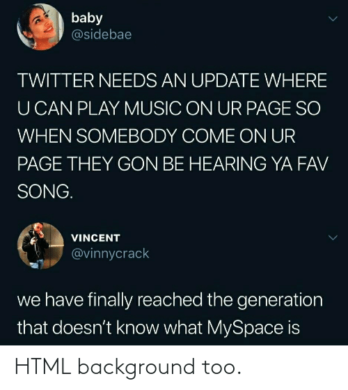 generation: baby  @sidebae  TWITTER NEEDS AN UPDATE WHERE  U CAN PLAY MUSIC ON UR PAGE SO  WHEN SOMEBODY COME ON UR  PAGE THEY GON BE HEARING YA FAV  SONG.  VINCENT  @vinnycrack  we have finally reached the generation  that doesn't know what MySpace is HTML background too.