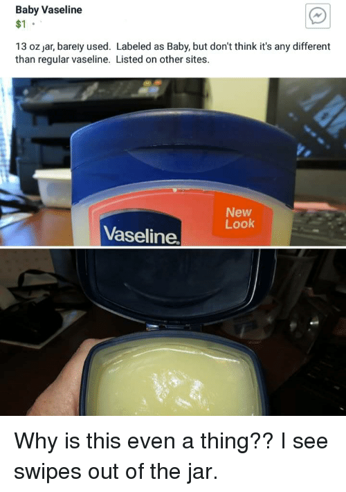Trashy, Baby, and Sites: Baby Vaseline  $1  AN  13 oz jar, barely used. Labeled as Baby, but don't think it's any different  than regular vaseline. Listed on other sites.  New  Look  Vaseline.