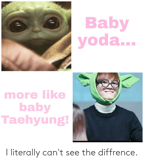 taehyung: Baby  yoda...  more like  baby  Taehyung! I literally can't see the diffrence.