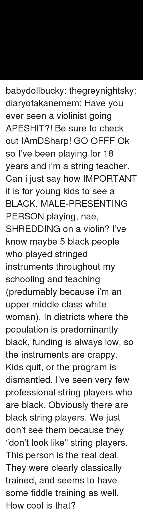 """Instagram, Teacher, and Tumblr: babydollbucky:  thegreynightsky:  diaryofakanemem:   Have you ever seen a violinist going APESHIT?! Be sure to check outIAmDSharp!   GO OFFF  Ok so I've been playing for 18 years and i'm a string teacher. Can i just say how IMPORTANT it is for young kids to see a BLACK, MALE-PRESENTING PERSON playing, nae, SHREDDING on a violin? I've know maybe 5 black people who played stringed instruments throughout my schooling and teaching (predumably because i'm an upper middle class white woman). In districts where the population is predominantly black, funding is always low, so the instruments are crappy. Kids quit, or the program is dismantled. I've seen very few professional string players who are black.  Obviously there are black string players. We just don't see them because they """"don't look like"""" string players.   This person is the real deal. They were clearly classically trained, and seems to have some fiddle training as well. How cool is that?"""