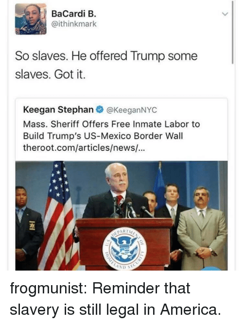 America, News, and Target: BaCardi B  @ithinkmark  So slaves. He offered Trump some  slaves. Got it.  Keegan Stephanネ@KeeganNYC  Mass. Sheriff Offers Free Inmate Labor to  Build Trump's US-Mexico Border Wal  theroot.com/articles/news/!...  PARTA frogmunist: Reminder that slavery is still legal in America.