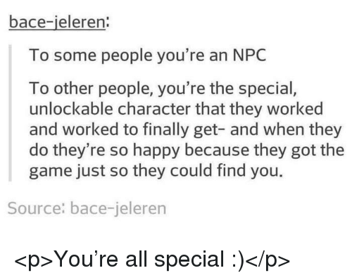 The Game, Game, and Happy: bace-ieleren:  To some people you're an NPC  To other people, you're the special  unlockable character that they worked  and worked to finally get- and when they  do they're so happy because they got the  game just so they could find you.  Source: bace-jeleren <p>You're all special :)</p>