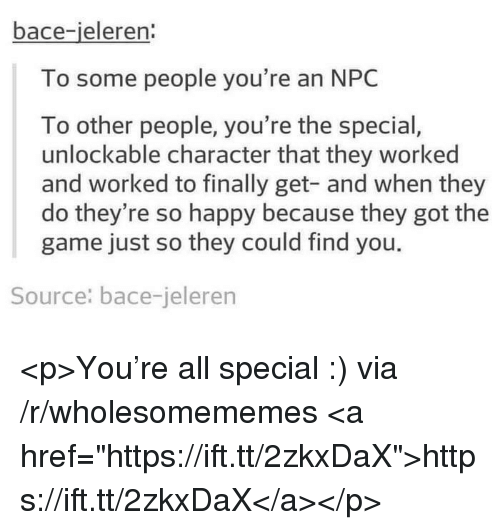 """The Game, Game, and Happy: bace-ieleren:  To some people you're an NPC  To other people, you're the special  unlockable character that they worked  and worked to finally get- and when they  do they're so happy because they got the  game just so they could find you.  Source: bace-jeleren <p>You're all special :) via /r/wholesomememes <a href=""""https://ift.tt/2zkxDaX"""">https://ift.tt/2zkxDaX</a></p>"""