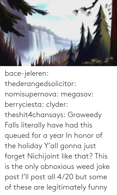 holiday: bace-jeleren: thederangedsolicitor:  nomisupernova:  megasov:  berryciesta:  clyder:  theshit4chansays:  Graweedy Falls  literally have had this queued for a year     In honor of the holiday  Y'all gonna just forget Nichijoint like that?    This is the only obnoxious weed joke post I'll post all 4/20 but some of these are legitimately funny