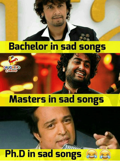 Bachelor, Masters, and Songs: Bachelor in sad songs  LAUGHING  Masters in sad songs  Ph.D in sad songs