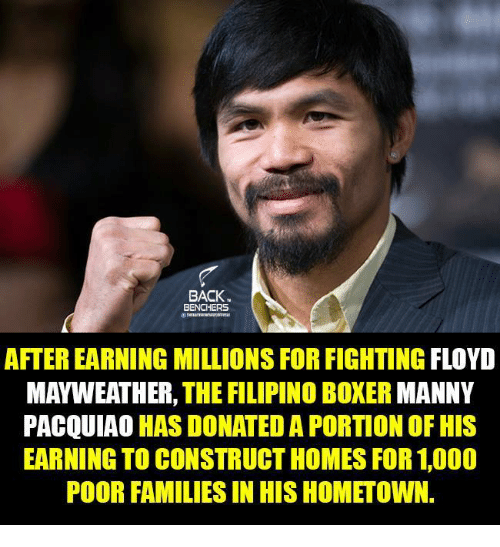 manny pacquiao: BACK.  BENCHERS  AFTEREARNING MILLIONS FORFIGHTING FLOYD  MAYWEATHER, THE FILIPINO BOXER MANNY  PACQUIAO HAS DONATED A PORTION OF HIS  EARNING TO CONSTRUCT HOMES FOR 1,000  POOR FAMILIESIN HIS HOMETOWN