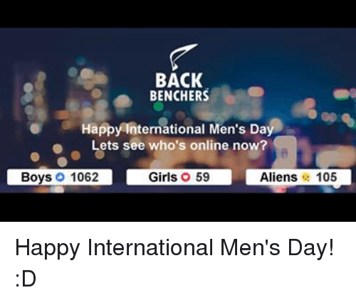 Memes, Aliens, and Alien: BACK  BENCHERS  Happy International Men's Da  Lets see who's online now?  Boys, 1062  Aliens 105  Girls O 59 Happy International Men's Day! :D