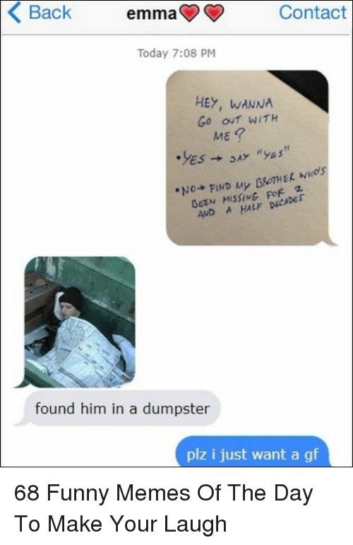 Wanna Go Out: Back  emma  Contact  Today 7:08 PM  HEY, WANNA  Go out WITH  ME  AND AHALF DECADEr  found him in a dumpster  plz i just want a gf 68 Funny Memes Of The Day To Make Your Laugh