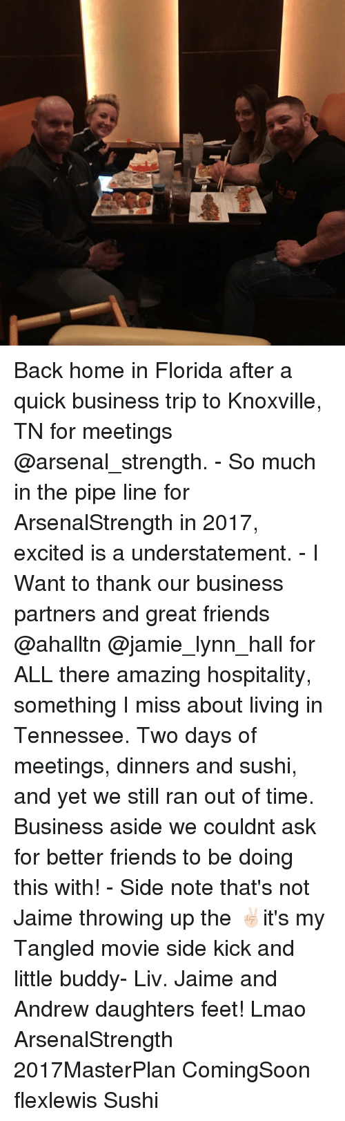 Excition: Back home in Florida after a quick business trip to Knoxville, TN for meetings @arsenal_strength. - So much in the pipe line for ArsenalStrength in 2017, excited is a understatement. - I Want to thank our business partners and great friends @ahalltn @jamie_lynn_hall for ALL there amazing hospitality, something I miss about living in Tennessee. Two days of meetings, dinners and sushi, and yet we still ran out of time. Business aside we couldnt ask for better friends to be doing this with! - Side note that's not Jaime throwing up the ✌🏻it's my Tangled movie side kick and little buddy- Liv. Jaime and Andrew daughters feet! Lmao ArsenalStrength 2017MasterPlan ComingSoon flexlewis Sushi