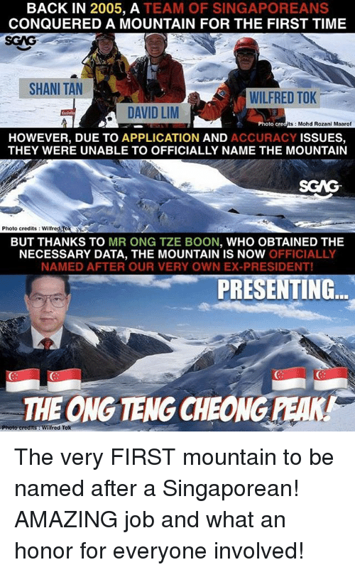 Memes, Time, and Amazing: BACK IN 2005, A TEAM OF SINGAPOREANS  CONQUERED A MOUNTAIN FOR THE FIRST TIME  SGAG  SHANI TAN  WILFRED TOK  DAVID LM  Photo c  ts Mohd Rozani Maarof  HOWEVER, DUE TO APPLICATION AND ACCURACY ISSUES,  THEY WERE UNABLE TO OFFICIALLY NAME THE MOUNTAIN  SCAG  Photo credits: Wilfred Tok  BUT THANKS TO MR ONG TZE BOON, WHO OBTAINED THE  NECESSARY DATA, THE MOUNTAIN IS NOW OFFICIALLY  NAMED AFTER OUR VERY OWN EX-PRESIDENT!  PRESENTING  THE ONG TENG CHEONG PEAK! The very FIRST mountain to be named after a Singaporean! AMAZING job and what an honor for everyone involved!