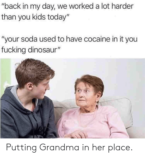 "Kids Today: ""back in my day, we worked a lot harder  than you kids today""  ""your soda used to have cocaine in it you  fucking dinosaur"" Putting Grandma in her place."