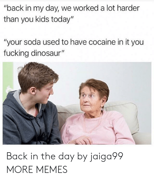 "Kids Today: ""back in my day, we worked a lot harder  than you kids today""  ""your soda used to have cocaine in it you  fucking dinosaur"" Back in the day by jaiga99 MORE MEMES"