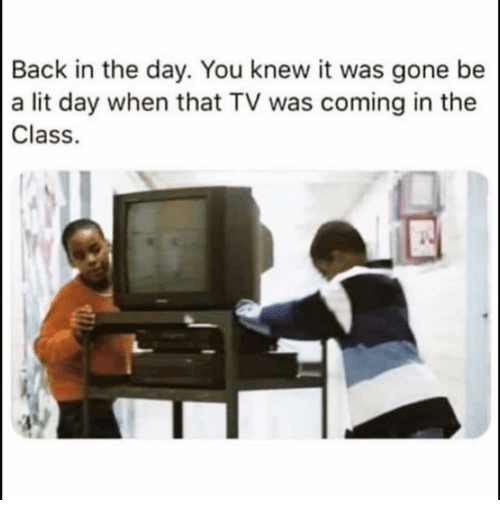 Funny, Lit, and Back: Back in the day. You knew it was gone be  a lit day when that TV was coming in the  Class.