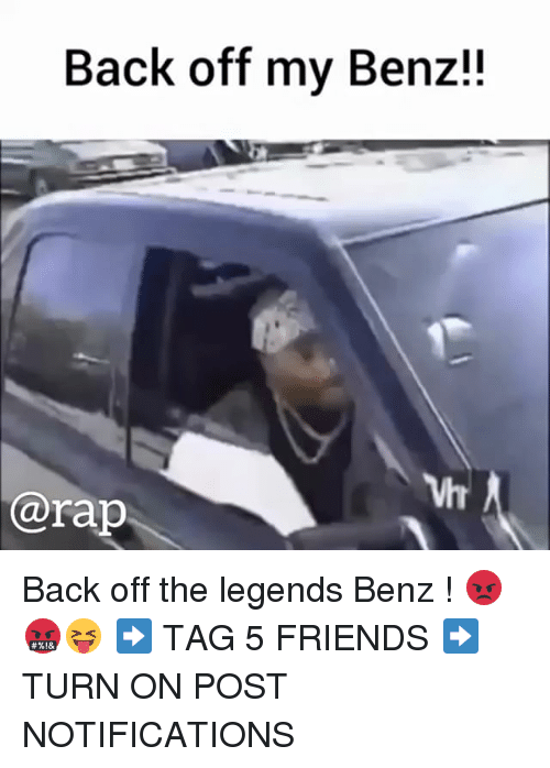 Friends, Memes, and Rap: Back off my Benz!!  Vh  @rap Back off the legends Benz ! 😡🤬😝 ➡️ TAG 5 FRIENDS ➡️ TURN ON POST NOTIFICATIONS