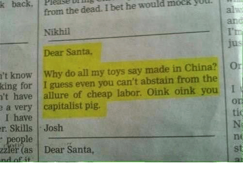 Dank, I Bet, and China: back  Please dead. I bet he WUll  from the mock would k Nikhil  Dear Santa,  't know Why do all my toys say made in China? Or  king for I guess even you can't abstain from the  n't have allure of cheap labor. oink oink you I  e a very capitalist pig.  I have  r. Skills Josh  er (as Dear Santa,  ind of it