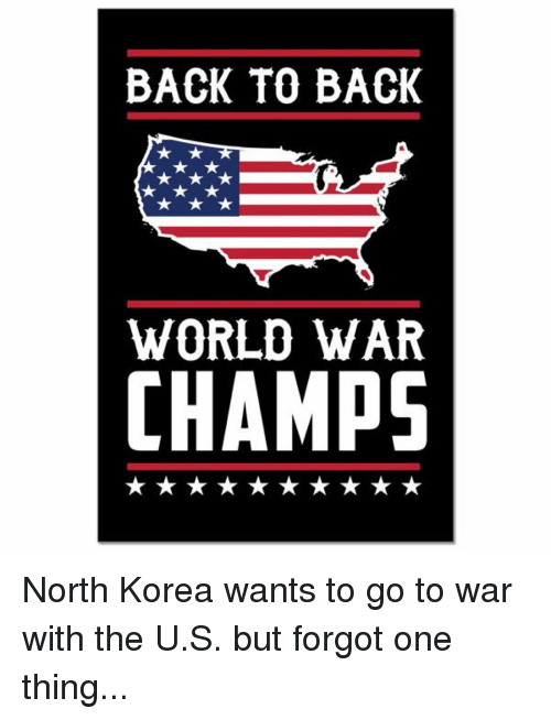 Back to Back, Memes, and North Korea: BACK TO BACK  WORLD WAR  CHAMPS North Korea wants to go to war with the U.S. but forgot one thing...