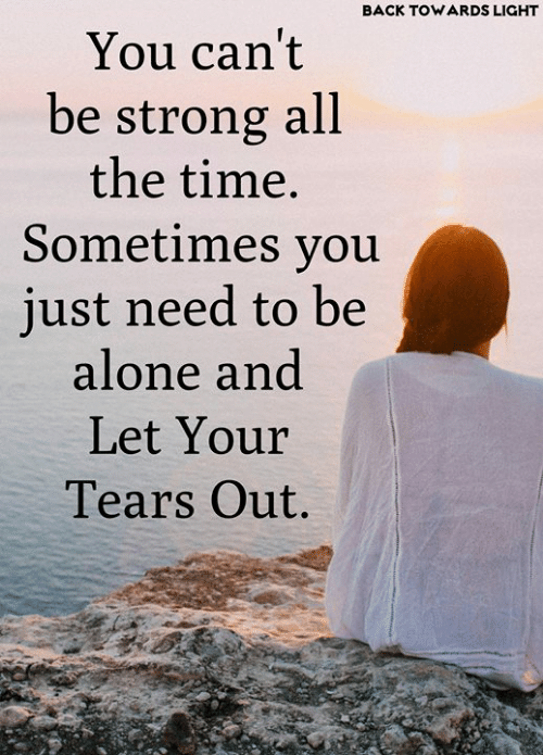 Being Alone, Memes, and Time: BACK TOWARDS LIGHT  You can't  be strong all  the time.  Sometimes you  just need to be  alone and  Let Your  Tears Out.