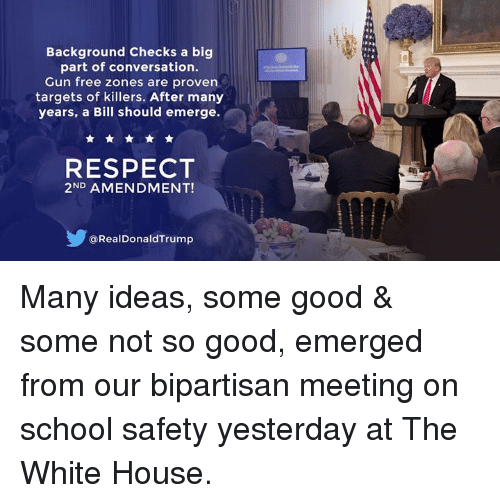 Respect, School, and White House: Background Checks a big  part of conversation.  Gun free zones are proven  targets of killers. After many  years, a Bill should emerge.  RESPECT  2ND AMENDMENT!  @RealDonaldTrump Many ideas, some good & some not so good, emerged from our bipartisan meeting on school safety yesterday at The White House.