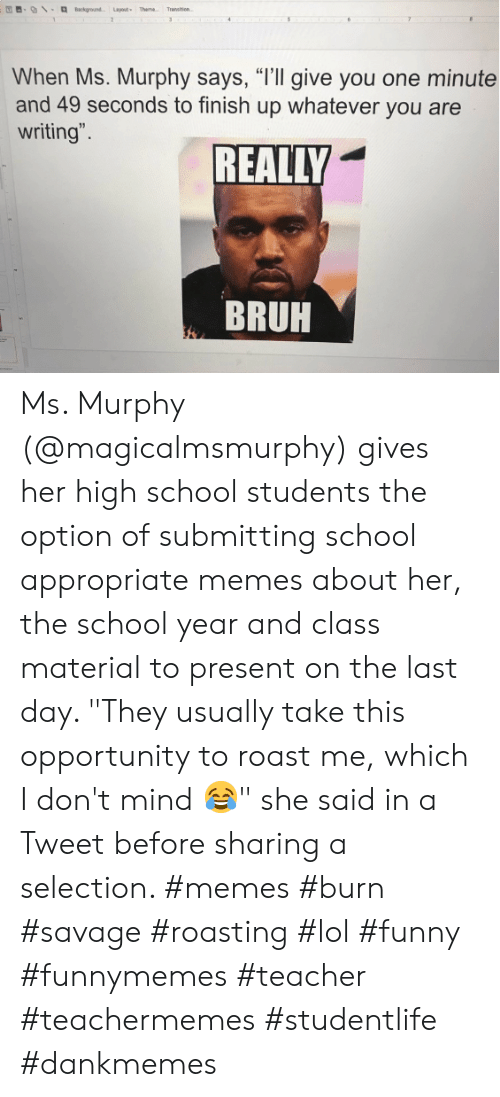 "Bruh, Funny, and Lol: Background Layout Theme  Transen  2  31  When Ms. Murphy says, ""I'll give you one minute  and 49 seconds to finish up whatever you are  writing"".  REALLY  BRUH Ms. Murphy (@magicalmsmurphy) gives her high school students the option of submitting school appropriate memes about her, the school year and class material to present on the last day. ""They usually take this opportunity to roast me, which I don't mind 😂"" she said in a Tweet before sharing a selection. #memes #burn #savage #roasting #lol #funny #funnymemes #teacher #teachermemes #studentlife #dankmemes"