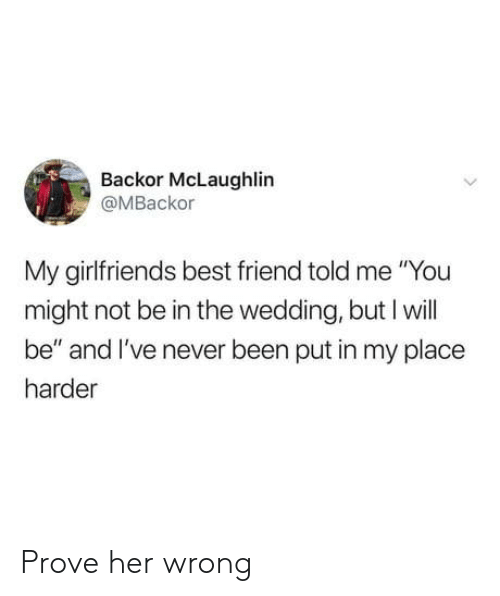 "Best Friend, Best, and Wedding: Backor McLaughlin  @MBackor  My girlfriends best friend told me ""You  might not be in the wedding, but I will  be"" and I've never been put in my place  harder Prove her wrong"