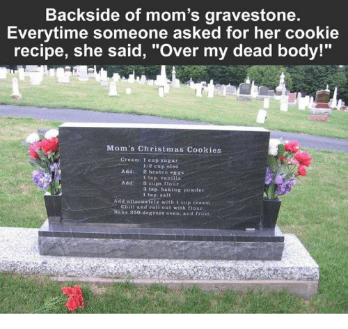 "Chill, Christmas, and Cookies: Backside of mom's gravestone.  Everytime someone asked for her cookie  recipe, she said, ""Over my dead body!""  Mom's Christmas Cookies  Cream:l cup sugar  Add: 2 beaten eggs  Add: 3 cups flour  1/2 cup oleo  1 tsp. vanilla  3 tsp. baking powder  1 tsp salt  Add alsernately with 1 cup oream  Chill and roll out with flour  Bake 350 degrees oven, and frost"