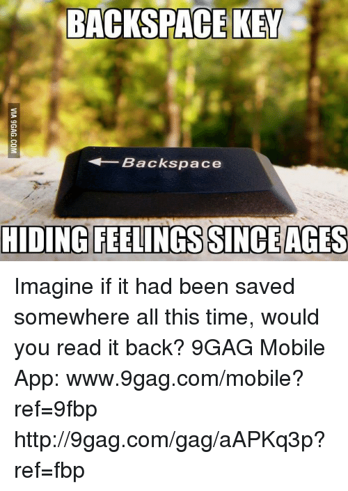 9gag, Dank, and Apps: BACKSPACE KEY  Backspace  HIDING FEELINGS SINCE AGES Imagine if it had been saved somewhere all this time, would you read it back? 9GAG Mobile App: www.9gag.com/mobile?ref=9fbp  http://9gag.com/gag/aAPKq3p?ref=fbp