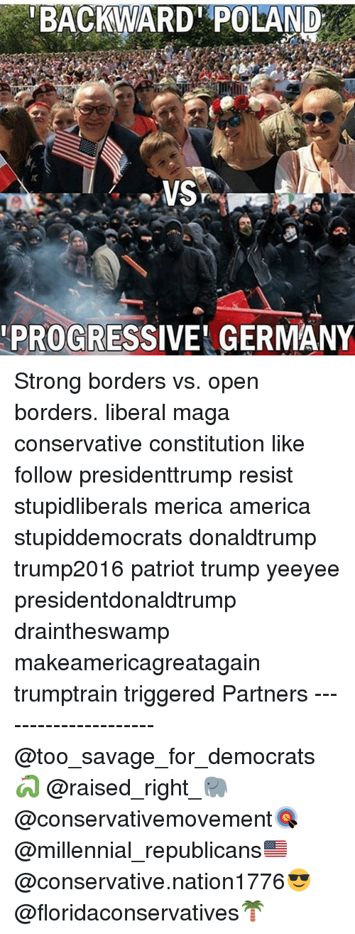 America, Memes, and Savage: BACKWARD POLAND  PROGRESSIVE' GERMANY Strong borders vs. open borders. liberal maga conservative constitution like follow presidenttrump resist stupidliberals merica america stupiddemocrats donaldtrump trump2016 patriot trump yeeyee presidentdonaldtrump draintheswamp makeamericagreatagain trumptrain triggered Partners --------------------- @too_savage_for_democrats🐍 @raised_right_🐘 @conservativemovement🎯 @millennial_republicans🇺🇸 @conservative.nation1776😎 @floridaconservatives🌴