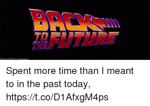 Future, Memes, and Time: BACKWm  FUTURE  TO Spent more time than I meant to in the past today, https://t.co/D1AfxgM4ps