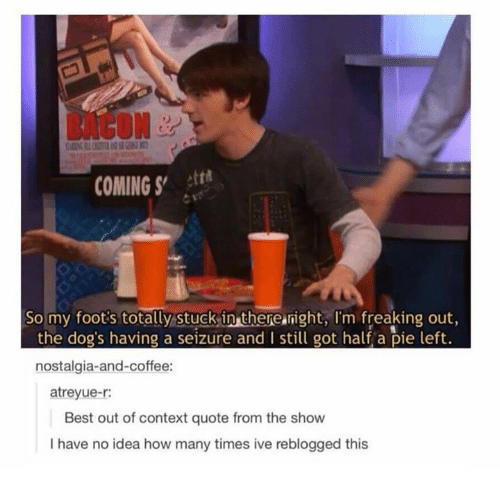 Funny, How Many Times, and Nostalgia: BACON  COMING tth  So my foot's totally stuck in therenight, I'm freaking out,  ie le  nostalgia-and-coffee:  atreyue-r:  Best out of context quote from the show  I have no idea how many times ive reblogged this
