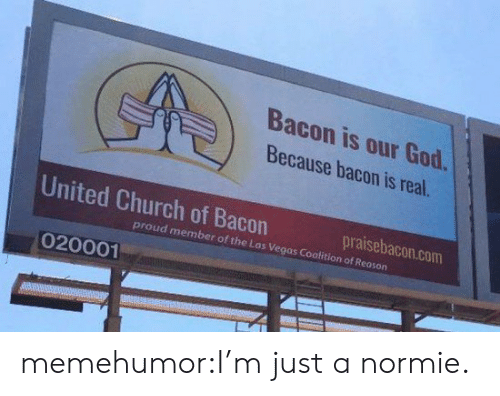 Church, God, and Tumblr: Bacon is our God.  Because bacon is real.  United Church of Bacon  praisebacon.com  proud member of the Las Vegas Coalition of Reoson  020001 memehumor:I'm just a normie.