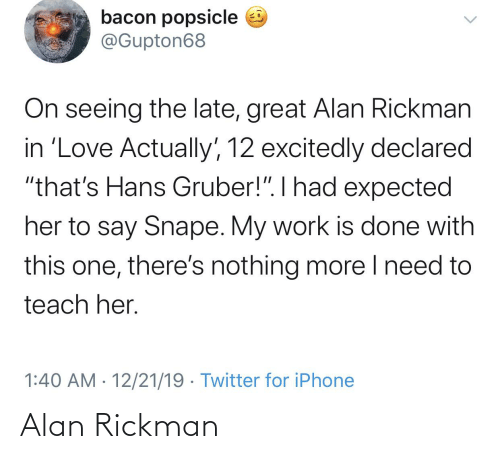 """Rickman: bacon popsicle e  @Gupton68  On seeing the late, great Alan Rickman  in 'Love Actually', 12 excitedly declared  """"that's Hans Gruber!"""". I had expected  her to say Snape. My work is done with  this one, there's nothing more I need to  teach her.  1:40 AM · 12/21/19 · Twitter for iPhone Alan Rickman"""