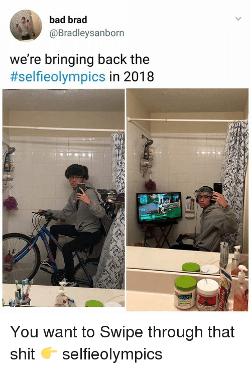 Bad, Memes, and Shit: bad brad  @Bradleysanborn  we're bringing back the  #selfieolympics in 2018 You want to Swipe through that shit 👉 selfieolympics