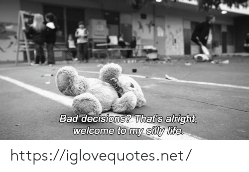 Bad Decisions: Bad decisions? That's alright,  welcome to my silly life https://iglovequotes.net/