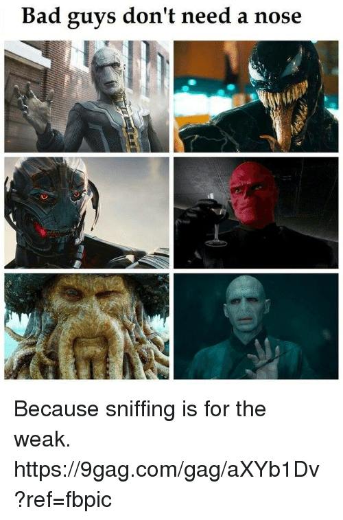 9gag, Bad, and Dank: Bad guys don't need a nose Because sniffing is for the weak. https://9gag.com/gag/aXYb1Dv?ref=fbpic