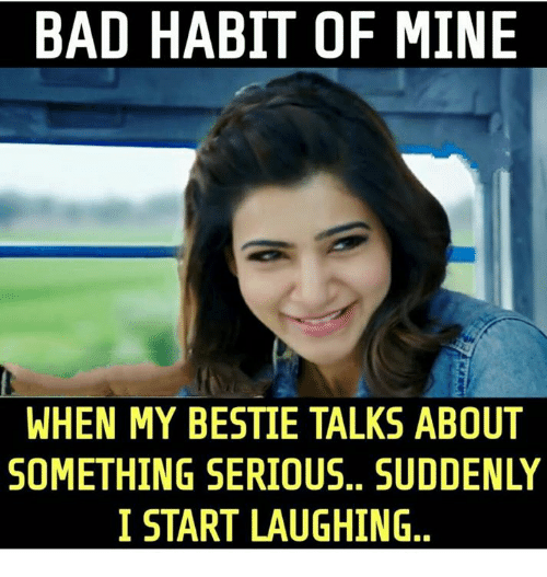 Bad, Memes, and 🤖: BAD HABIT OF MINE  WHEN MY BESTIE TALKS ABOUT  SOMETHING SERIOUS, SUDDENLY  I START LAUGHING..