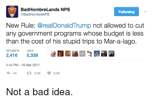 Memes, 🤖, and Idea: Bad Hombre Lands NPS  Following  @Bad Hombre NPS  New Rule: @realDonald Trump not allowed to cut  any government programs whose budget is less  than the cost of his stupid trips to Mar-a-lago.  RETWEETS  LIKES  2.416  5,338  4:44 PM 16 Mar 2017  5.3K.  2.4K Not a bad idea.