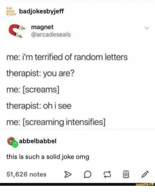 random: BAD  JOKES  BY JEFF  badjokesbyjeff  magnet  @arcadeseals  me: i'm terrified of random letters  therapist: you are?  me: [screams]  therapist: oh i see  me: [screaming intensifies]  abbelbabbel  this is such a solid joke omg  O  >  51,626 notes  ifunny.co