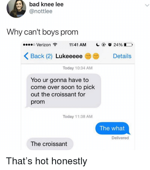 Bad, Come Over, and Funny: bad knee lee  @nottlee  Why can't boys prom  .ee eo Verizon  11:41 AM  @ Ο 24% İ }  Back (2) Lu  Вас  keeeee Details  Today 10:34 AM  Yoo ur gonna have to  come over soon to pick  out the croissant for  prom  Today 11:38 AM  The what  Delivered  The croissant That's hot honestly